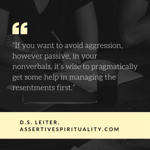 """If you want to avoid aggression, however passive, in your nonverbals, it's wise to pragmatically get some help in managing the resentments first."" --D.S. Leiter, AssertiveSpirituality.com"