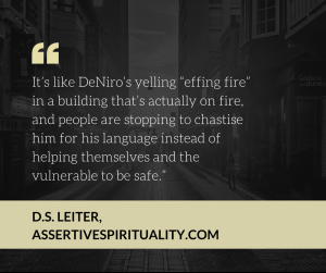 """It's like DeNiro's yelling 'effing fire' in a building that's actually on fire, and people are stopping to chastise him for his language instead of helping themselves and the vulnerable to be safe."" --D.S. Leiter, AssertiveSpirituality.com"