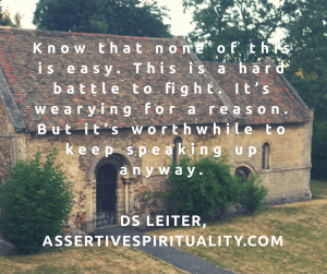 """Know that none of this is easy. This is a hard battle to fight. It's wearying for a reason. But it's worthwhile to keep speaking up anyway."" --DS Leiter, AssertiveSpirituality.com"