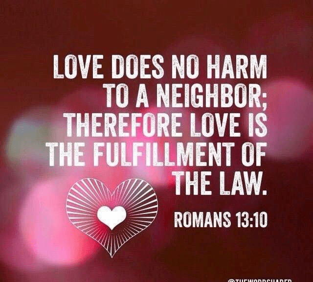 """Love Does No Harm to a Neighbor: Therefore Love Is the Fulfillment of the Law."" --Romans 13:10"